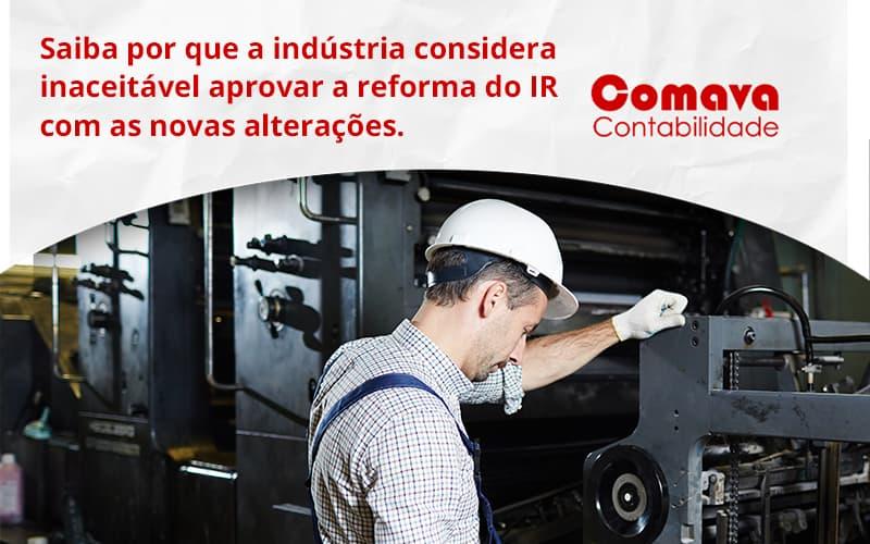 Saiba Por Que A Indústria Considera Inaceitável Aprovar A Reforma Do Ir Com As Novas Alterações. Comava - Escritório de Contabilidade em São Paulo - SP   Comava Contabilidade