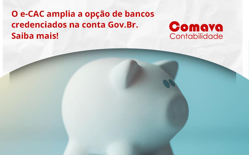 O E Cac Amplia A Opção De Bancos Credenciados Na Conta Gov.br. Saiba Mais! Comava - Escritório de Contabilidade em São Paulo - SP   Comava Contabilidade