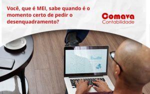 Você, Que é Mei, Sabe Quando é O Momento Certo De Pedir O Desenquadramento Comava - Escritório de Contabilidade em São Paulo - SP | Comava Contabilidade